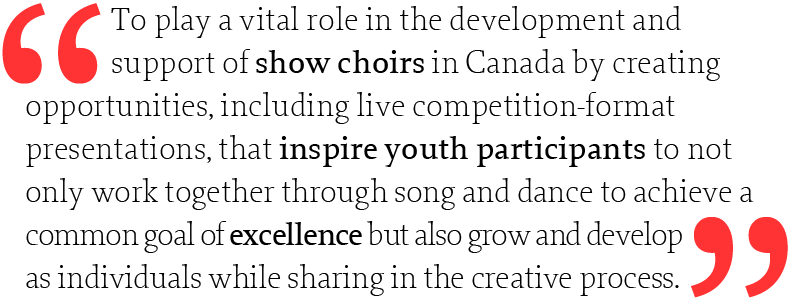 To play a vital role in the development and support of show choirs in Canada by creating opportunities, including live competition-format presentations, that inspire youth participants to not only work together through song and dance to achieve a common goal of excellence but also grow and develop as individuals while sharing in the creative process.